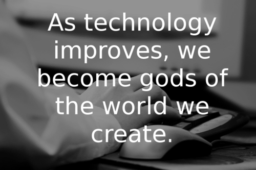 Conforme a tecnologia melhora, nos tornamos deuses do mundo que criamos